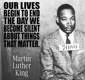 Martin LUIther KIng - OUr lives begin to end the day we become silent about things that matter.